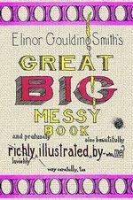 Elinor Goulding Smith's Great Big Messy Book - Elinor Gouldin Smith