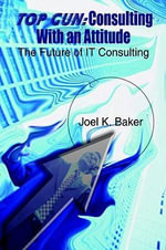 Top Gun : Consulting With an Attitude:  The Future of IT Consulting - Joel K. Baker