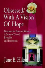 Obsessed/With a Vision of Hope : Freedom for Battered Women a Story of Greed, Brutality and Deception - June B. Hilton