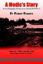 A Medic's Story : An Autobiography of Experiences During World War II - Robert Roberts