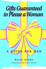 Gifts Guaranteed to Please a Woman : A Guide for Men - Karen Adams