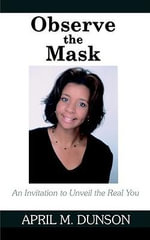 Observe the Mask : An Invitation to Unveil the Real You - April M. Dunson