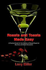 Roasts and Toasts Made Easy : A Practical Guide for the Creation of Roasts/Toasts for Business and Social Occasions - Larry Miller