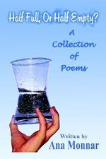 Half Full, or Half Empty? : A Collection of Poems - Ana Monnar
