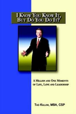 I Know You Know it, But Do You Do It? :  A Million and One Moments of Life, Love and Leadership - Tad Kallini