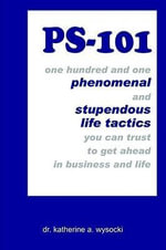 PS-101 : one hundred and one phenomenal and stupendous life tactics you can trust to get ahead in business and life - Dr Katherine a. Wysocki