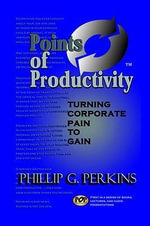 Points of Productivity : Turning Corporate Pain to Gain - Phillip G. Perkins
