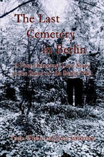 Last Cemetery in Berlin :  A Post-Holocaust Love Story in the Ruins of the Berlin Wall - Tania Wisbar
