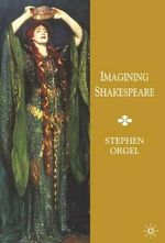 Imagining Shakespeare : A History of Texts and Visions - Stephen Orgel