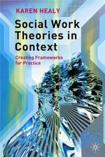 Social Work Theories in Context : Creating Frameworks for Practice : 1st Edition - Karen Healy