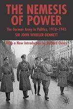 The Nemesis of Power : The German Army in Politics 1918-1945 - Sir John Wheeler Wheeler-Bennett