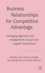 Business Relationships for Competitive Advantage : Managing Alignment and Misalignment in Buyer and Supplier Transactions - Andrew Cox
