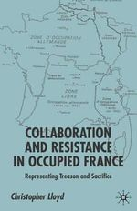 Collaboration and Resistance in Occupied France : Representing Treason and Sacrifice - Christopher Lloyd