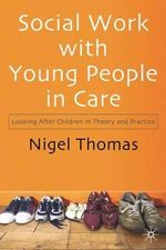 Social Work with Young People in Care : Looking After Children in Theory and Practice - Nigel Thomas