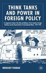 Think Tanks and Power in Foreign Policy : A Comparative Study of the Role and Influence of the Council on Foreign Relations and the Royal Institute of International Affairs, 1939-1945 - Inderjeet Parmar
