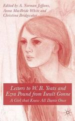 Letters to W.B. Yeats and Ezra Pound from Iseult Gonne : A Girl That Knew All Dante Once :  A Girl That Knew All Dante Once - Iseult Gonne