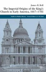 The Imperial Origins of the King's Church in Early America 1607-1783 : Studies in Modern History - James Bell
