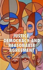 Justice, Democracy and Reasonable Agreement - Colin Farrelly