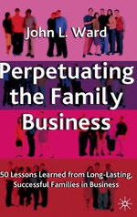 Perpetuating the Family Business : 50 Lessons Learned from Long Lasting, Successful Families in Business - John L. Ward