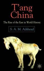 T'ang China : The Rise of the East in World History - S.A.M. Adshead