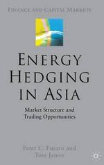 Energy Hedging in Asia : Market Structure and Trading Opportunities - Peter C. Fusaro