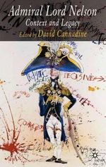 Admiral Lord Nelson : Life, Legend and Legacy - David Cannadine