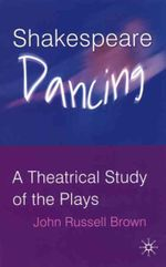 Shakespeare Dancing : A Theatrical Study of the Plays - John Russell Brown