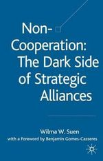 Non-Cooperation - the Dark Side of Strategic Alliances : The Dark Side of Strategic Alliances - Wilma W. Suen