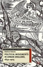 Political Movements in Urban England, 1832-1914 : 1832-1914 - Matthew Roberts