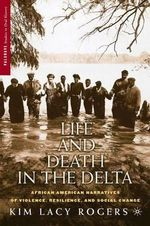 Life and Death in the Delta : African American Narratives of Violence, Resilience and Social Change - Kim Lacy Rogers