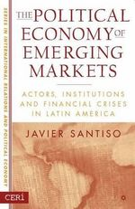 The Political Economy of Emerging Markets : Actors, Institutions and Financial Crises in Latin America - Javier Santiso
