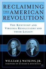 Reclaiming the American Revolution : The Virginia and Kentucky Resolutions and Their Legacy - William J. Watkins