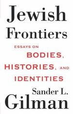 Jewish Frontiers : Essays on Bodies, Histories, and Identities - Goldwin Smith Professor of Human Studies Sander L Gilman