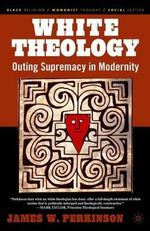 White Theology : Outing Supremacy in Modernity - Professor James W Perkinson