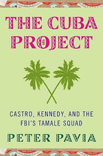 The Cuba Project : Castro, Kennedy, and the FBI's Tamale Squad - Peter Pavia