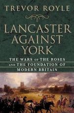 Lancaster Against York : The Wars of the Roses and the Foundation of Modern Britain - University Fellow Trevor Royle