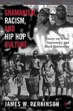 Shamanism, Racism and Hip Hop Culture : Essays on White Supremacy and Black Subversion - James W. Perkinson