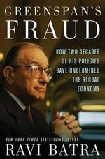 Greenspan's Fraud : How Two Decades of His Policies Have Undermined the Global Economy - Ravi Batra