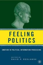 Feeling Politics : Affect and Emotion in Political Information Processing