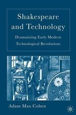 Shakespeare and Technology : Dramatizing Early Modern Technological Revolutions - Adam Max Cohen