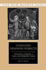 Chaucer's Feminine Subjects : Figures of Desire in the Canterbury Tales - John A. Pitcher