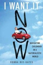 I Want it Now : Navigating Childhood in a Materialistic World - Donna Bee-Gates