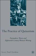 The Practice of Quixotism : Postmodern Theory and Eighteenth-century Women's Writing - Scott Paul Gordon