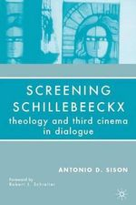 Screening Schillebeeckx : Theology and Third Cinema in Dialogue - Antonio D. Sison
