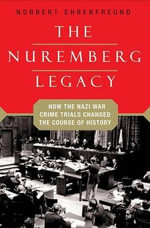 The Nuremberg Legacy : How the Nazi War Crimes Trials Changed the Course of History - Norbert Ehrenfreund