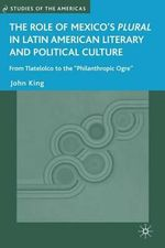 The Role of Mexico's Plural in Latin American Literary and Political Culture : Studies of the Americas (Hardcover) - John King