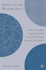 Agents of the Welfare State : How Caseworkers Respond to Need in the United States, Germany and Sweden - Christopher J. Jewell