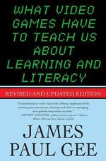 What Video Games Have to Teach Us About Learning and Literacy : Revised and Updated Edition - James Paul Gee