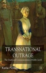Transnational Outrage : The Death and Commemoration of Edith Cavell - Katie Pickles
