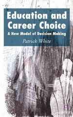 Education and Career Choice : A New Model of Decision Making :  A New Model of Decision Making - Patrick White